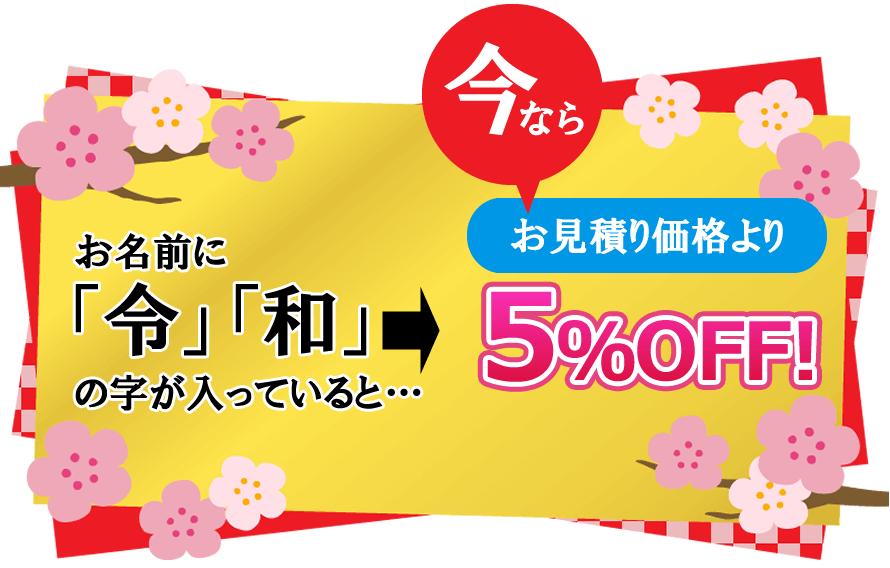 お名前に「令」「和」の字が入っていると、今ならお見積り価格より5%OFF!